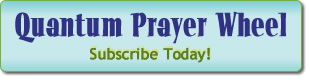 Subscribe to the Quantum Prayer Wheel here